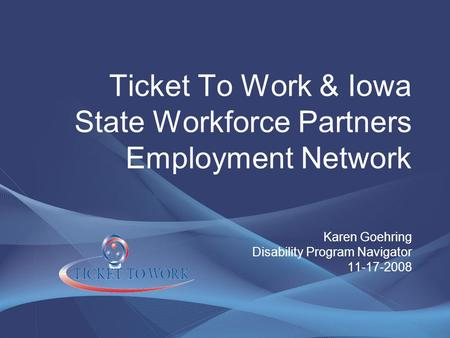 Ticket To Work & Iowa State Workforce Partners Employment Network Karen Goehring Disability Program Navigator 11-17-2008.