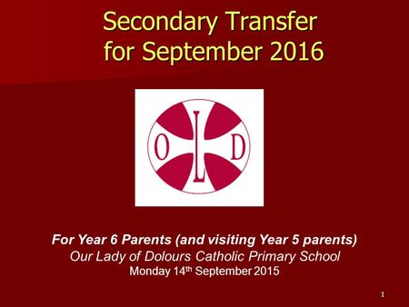 Secondary Transfer for September 2016 For Year 6 Parents (and visiting Year 5 parents) Our Lady of Dolours Catholic Primary School Monday 14 th September.