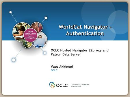 EVERY CONNECTION has a starting point. EVERY CONNECTION has a starting point. WorldCat Navigator - Authentication OCLC Hosted Navigator EZproxy and Patron.