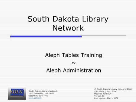 South Dakota Library Network Aleph Tables Training ~ Aleph Administration © South Dakota Library Network, 2008 ©Ex Libris (USA), 2004 Modified for SDLN.