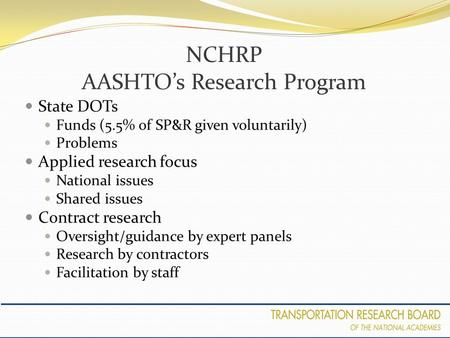 NCHRP AASHTO's Research Program State DOTs Funds (5.5% of SP&R given voluntarily) Problems Applied research focus National issues Shared issues Contract.