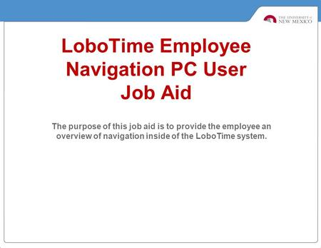 LoboTime Employee Navigation PC User Job Aid The purpose of this job aid is to provide the employee an overview of navigation inside of the LoboTime system.