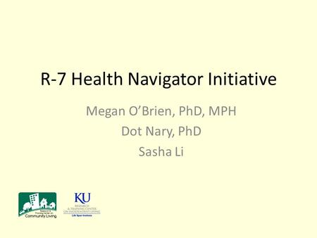 R-7 Health Navigator Initiative Megan O'Brien, PhD, MPH Dot Nary, PhD Sasha Li.