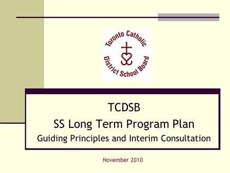 TCDSB SS Long Term Program Plan Guiding Principles and Interim Consultation November 2010.