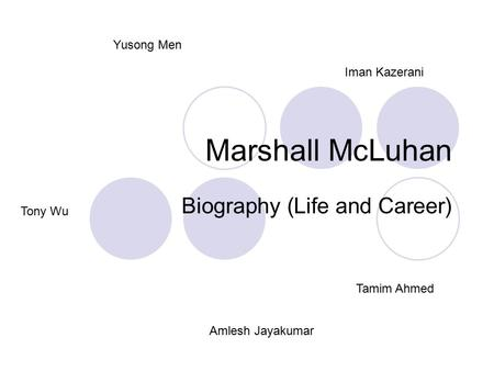 Marshall McLuhan Biography (Life and Career) Amlesh Jayakumar Tony Wu Iman Kazerani Yusong Men Tamim Ahmed.