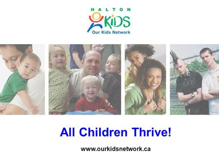 All Children Thrive! www.ourkidsnetwork.ca. Halton Youth Survey 2012/13 Key Findings and Community Directions Our Kids Network Developmental Asset Forum.