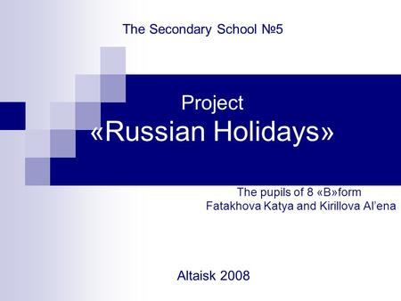 Project «Russian Holidays» The pupils of 8 «B»form Fatakhova Katya and Kirillova Al'ena The Secondary School №5 Altaisk 2008.