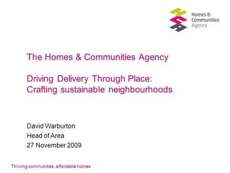 Thriving communities, affordable homes The Homes & Communities Agency Driving Delivery Through Place: Crafting sustainable neighbourhoods David Warburton.