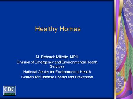 Healthy Homes M. Deborah Millette, MPH Division of Emergency and Environmental Health Services National Center for Environmental Health Centers for Disease.