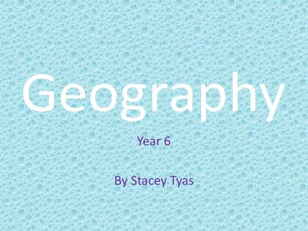 Geography Year 6 By Stacey Tyas.