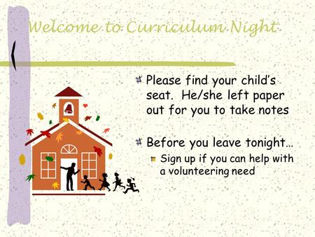 Welcome to Curriculum Night Please find your child's seat. He/she left paper out for you to take notes Before you leave tonight… Sign up if you can help.