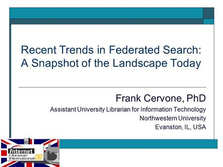 Recent Trends in Federated Search: A Snapshot of the Landscape Today Frank Cervone, PhD Assistant University Librarian for Information Technology Northwestern.