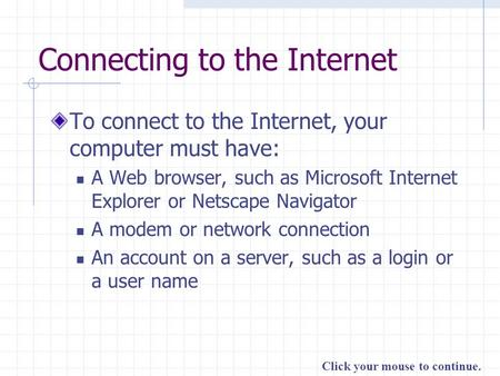 Click your mouse to continue. Connecting to the Internet To connect to the Internet, your computer must have: A Web browser, such as Microsoft Internet.