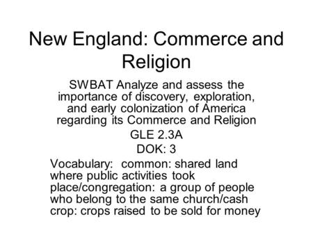 New England: Commerce and Religion SWBAT Analyze and assess the importance of discovery, exploration, and early colonization of America regarding its Commerce.
