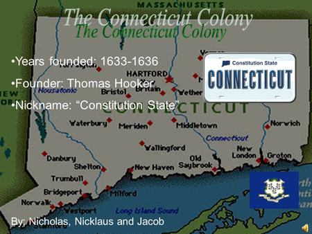 "Years founded: 1633-1636 Founder: Thomas Hooker Nickname: ""Constitution State"" By: Nicholas, Nicklaus and Jacob."