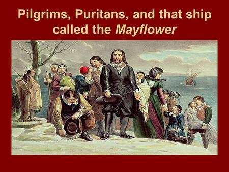 Pilgrims, Puritans, and that ship called the Mayflower.