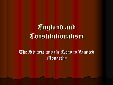 England and Constitutionalism The Stuarts and the Road to Limited Monarchy.