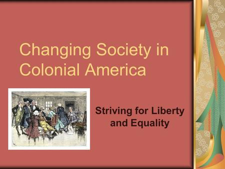 Changing Society in Colonial America Striving for Liberty and Equality.