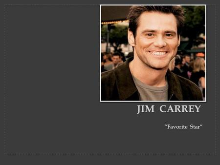 """Favorite Star"" JIM CARREY. James  Jim  Carrey (born January 17, 1962) is a Canadian- American actor, comedian, singer and writer. He has received two."