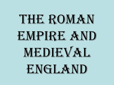 The Roman Empire and Medieval England. The Roman Empire 1 st Century BC to 476 AD.