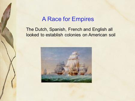 A Race for Empires The Dutch, Spanish, French and English all looked to establish colonies on American soil.
