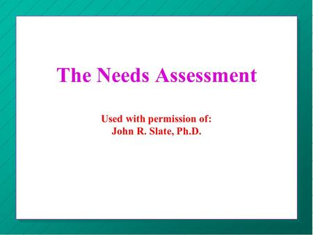 The Needs Assessment Used with permission of: John R. Slate, Ph.D.