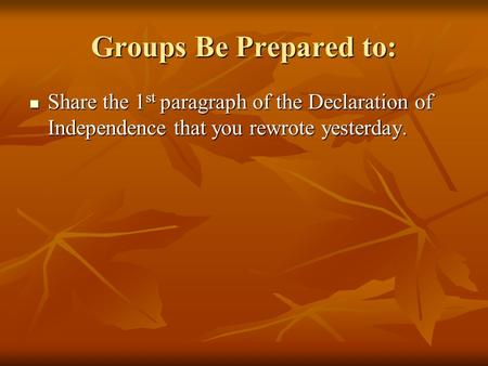 Groups Be Prepared to: Share the 1 st paragraph of the Declaration of Independence that you rewrote yesterday. Share the 1 st paragraph of the Declaration.