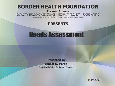 Needs Assessment Presented By Ernest D. Pérez Capacity Building Assistance Trainer BORDER HEALTH FOUNDATION Tucson, Arizona CAPACITY BUILDING ASSISTANCE.