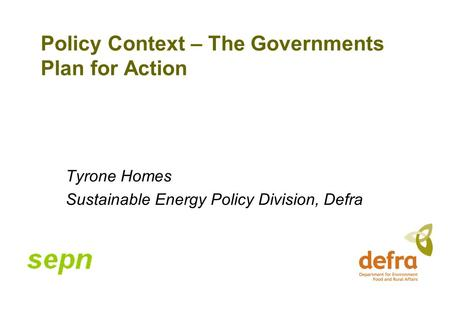 Policy Context – The Governments Plan for Action Tyrone Homes Sustainable Energy Policy Division, Defra.