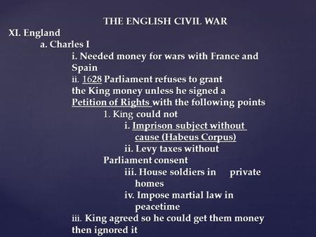 THE ENGLISH CIVIL WAR XI. England a. Charles I i. Needed money for wars with France and Spain ii. 1628 Parliament refuses to grant the King money unless.