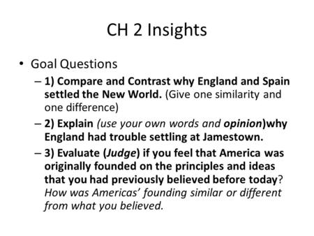CH 2 Insights Goal Questions – 1) Compare and Contrast why England and Spain settled the New World. (Give one similarity and one difference) – 2) Explain.