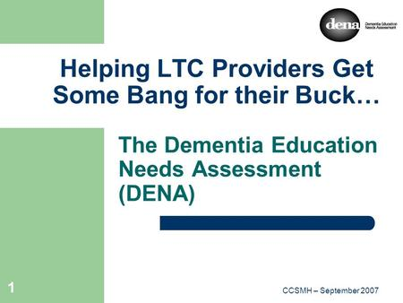 CCSMH 2007CCSMH – September 2007 1 Helping LTC Providers Get Some Bang for their Buck… The Dementia Education Needs Assessment (DENA)