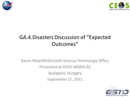 "GA.4.Disasters Discussion of ""Expected Outcomes"" Karen Moe/NASA Earth Science Technology Office Presented at CEOS-WGISS-32 Budapest, Hungary September."