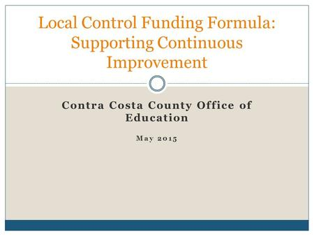 Contra Costa County Office of Education May 2015 Local Control Funding Formula: Supporting Continuous Improvement.