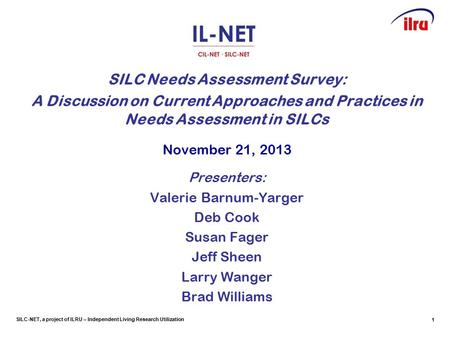 SILC-NET, a project of ILRU – Independent Living Research Utilization SILC Needs Assessment Survey: A Discussion on Current Approaches and Practices in.