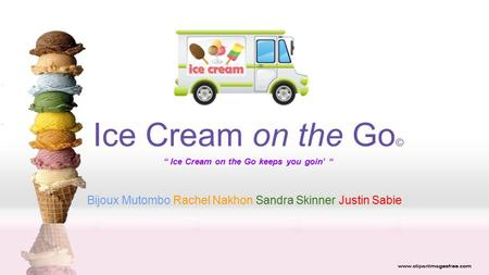"Ice Cream on the Go © "" Ice Cream on the Go keeps you goin' "" Bijoux Mutombo Rachel Nakhon Sandra Skinner Justin Sabie."