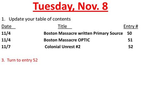 Tuesday, Nov. 8 1. Update your table of contents DateTitle Entry # 11/4Boston Massacre written Primary Source 50 11/4Boston Massacre OPTIC 51 11/7 Colonial.