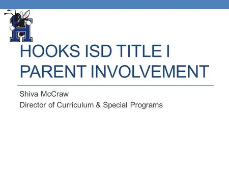 HOOKS ISD TITLE I PARENT INVOLVEMENT Shiva McCraw Director of Curriculum & Special Programs.