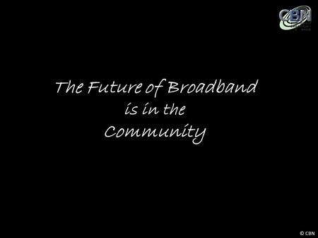 © CBN The Future of Broadband is in the Community.