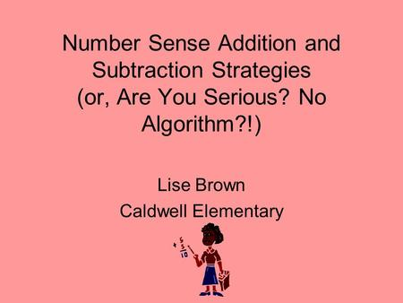 Number Sense Addition and Subtraction Strategies (or, Are You Serious? No Algorithm?!) Lise Brown Caldwell Elementary.