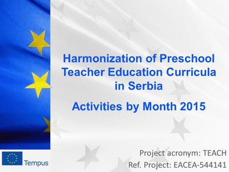 Project acronym: TEACH Ref. Project: EACEA-544141 Harmonization of Preschool Teacher Education Curricula in Serbia Activities by Month 2015.