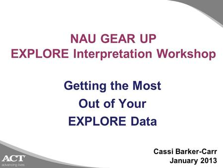 NAU GEAR UP EXPLORE Interpretation Workshop Getting the Most Out of Your EXPLORE Data Cassi Barker-Carr January 2013.