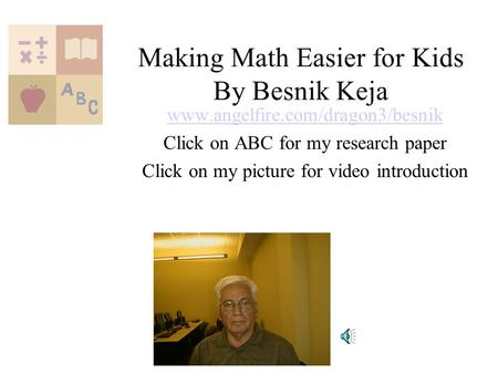 Making Math Easier for Kids By Besnik Keja www.angelfire.com/dragon3/besnik Click on ABC for my research paper Click on my picture for video introduction.