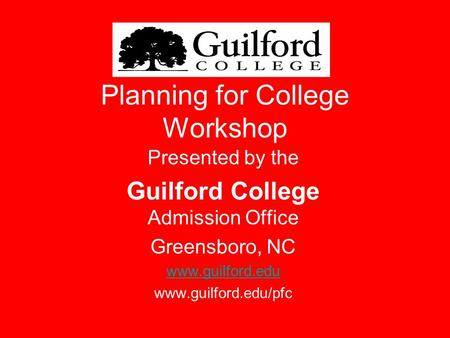 "Planning for College Workshop Presented by the Guilford College Admission Office Greensboro, NC www.guilford.edu www.guilford.edu/pfc ""A COLLEGE FOR EVERYONE"""