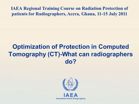 IAEA International Atomic Energy Agency Optimization of Protection in Computed Tomography (CT)-What can radiographers do? IAEA Regional Training Course.