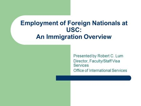 Employment of Foreign Nationals at USC: An Immigration Overview Presented by Robert C. Lum Director, Faculty/Staff Visa Services Office of International.