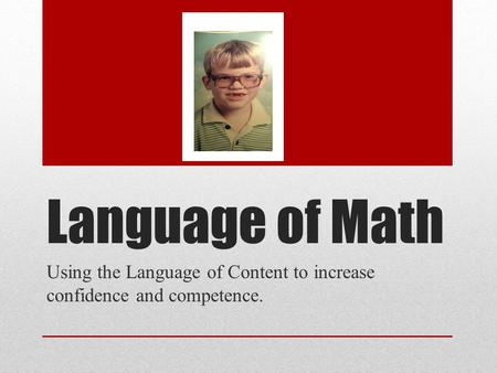 Language of Math Using the Language of Content to increase confidence and competence.