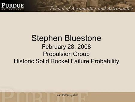 AAE 450 Spring 2008 Stephen Bluestone February 28, 2008 Propulsion Group Historic Solid Rocket Failure Probability.
