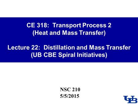 CE 318: Transport Process 2 (Heat and Mass Transfer) Lecture 22: Distillation and Mass Transfer (UB CBE Spiral Initiatives) NSC 210 5/5/2015.