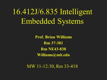 16.412J/6.835 Intelligent Embedded Systems Prof. Brian Williams Rm 37-381 Rm NE43-838 Prof. Brian Williams Rm 37-381 Rm NE43-838